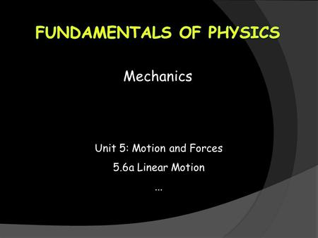 Mechanics Unit 5: Motion and Forces 5.6a Linear Motion...