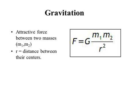 Gravitation Attractive force between two masses (m 1,m 2 ) r = distance between their centers.