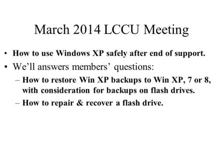 March 2014 LCCU Meeting How to use Windows XP safely after end of support. We'll answers members' questions: –How to restore Win XP backups to Win XP,