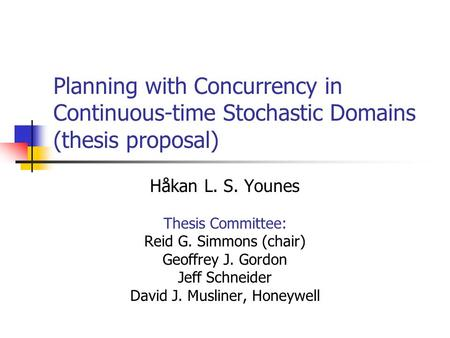 Planning with Concurrency in Continuous-time Stochastic Domains (thesis proposal) Håkan L. S. Younes Thesis Committee: Reid G. Simmons (chair) Geoffrey.
