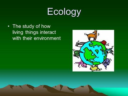 Ecology The study of how living things interact with their environment.