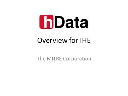 Overview for IHE The MITRE Corporation. Overview hData was originally developed by The MITRE Corporation – Internal R&D – Focus on simplifying Continuity.