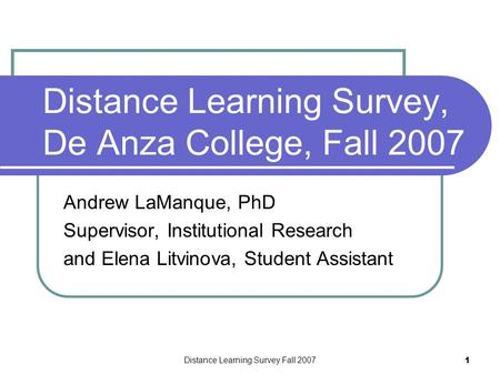 Distance Learning Survey Fall 2007 1 Distance Learning Survey, De Anza College, Fall 2007 Andrew LaManque, PhD Supervisor, Institutional Research and Elena.