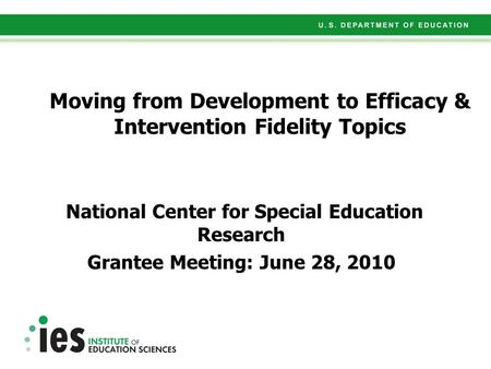 Moving from Development to Efficacy & Intervention Fidelity Topics National Center for Special Education Research Grantee Meeting: June 28, 2010.