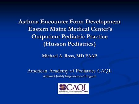 Asthma Encounter Form Development Eastern Maine Medical Center's Outpatient Pediatric Practice (Husson Pediatrics) Michael A. Ross, MD FAAP American Academy.