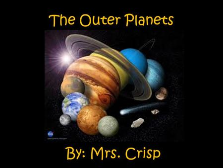 By: Mrs. Crisp The Outer Planets. S.P.I 0507.6.1 – Distinguish among the planets according to their known characteristics such as appearance, location,