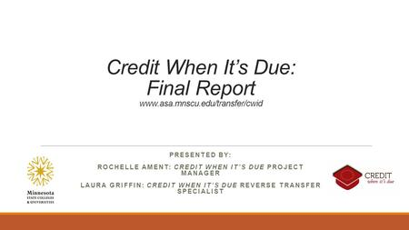 Credit When It's Due: Final Report www.asa.mnscu.edu/transfer/cwid PRESENTED BY: ROCHELLE AMENT: CREDIT WHEN IT'S DUE PROJECT MANAGER LAURA GRIFFIN: CREDIT.