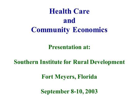 Health Care and Community Economics Presentation at: Southern Institute for Rural Development Fort Meyers, Florida September 8-10, 2003.