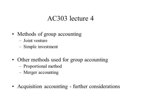 AC303 lecture 4 Methods of group accounting –Joint venture –Simple investment Other methods used for group accounting –Proportional method –Merger accounting.
