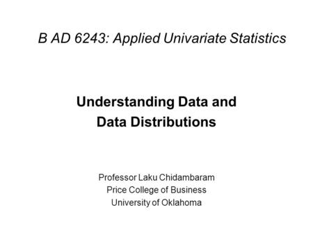 B AD 6243: Applied Univariate Statistics Understanding Data and Data Distributions Professor Laku Chidambaram Price College of Business University of Oklahoma.