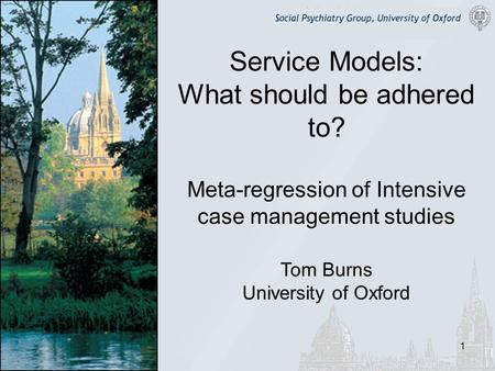 1 Service Models: What should be adhered to? Meta-regression of Intensive case management studies Tom Burns University of Oxford.