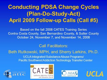 Conducting PDSA Change Cycles (Plan-Do-Study-Act) April 2009 Follow-up Calls (Call #5) Based on the fall 2008 CATES Training Series Contra Costa County,