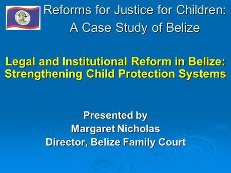 Reforms for Justice for Children: A Case Study of Belize Legal and Institutional Reform in Belize: Strengthening Child Protection Systems Presented by.