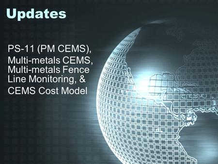 Updates PS-11 (PM CEMS), Multi-metals CEMS, Multi-metals Fence Line Monitoring, & CEMS Cost Model.