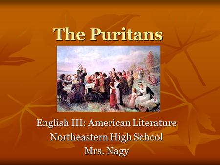 The Puritans English III: American Literature Northeastern High School Mrs. Nagy.