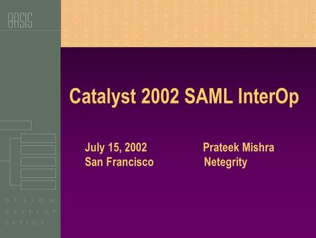 Catalyst 2002 SAML InterOp July 15, 2002 Prateek Mishra San Francisco Netegrity.
