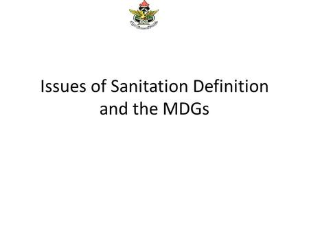 Issues of Sanitation Definition and the MDGs. Coverage Figures According to the 2008 Ghana Demographic Health Survey (GDHS) report Only 12.4 percent of.