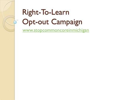 Right-To-Learn Opt-out Campaign www.stopcommoncoreinmichigan.