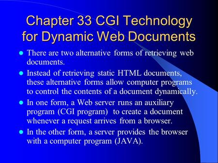 Chapter 33 CGI Technology for Dynamic Web Documents There are two alternative forms of retrieving web documents. Instead of retrieving static HTML documents,