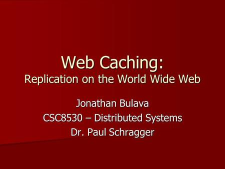Web Caching: Replication on the World Wide Web Jonathan Bulava CSC8530 – Distributed Systems Dr. Paul Schragger.