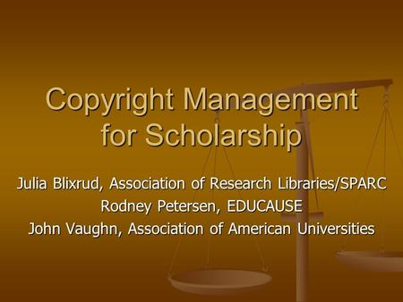 Copyright Management for Scholarship Julia Blixrud, Association of Research Libraries/SPARC Rodney Petersen, EDUCAUSE John Vaughn, Association of American.