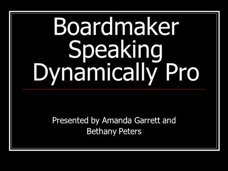 Boardmaker Speaking Dynamically Pro Presented by Amanda Garrett and Bethany Peters.