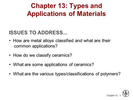 Chapter 13 - 1 ISSUES TO ADDRESS... How are metal alloys classified and what are their common applications? Chapter 13: Types and Applications of Materials.