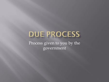 Process given to you by the government.  Law of the Land  The government must respect all of the legal rights that are owed to a person  5 th – Federal.