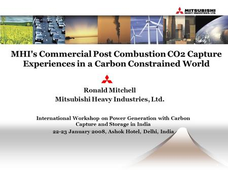 1 MHI's Commercial Post Combustion CO2 Capture Experiences in a Carbon Constrained World Ronald Mitchell Mitsubishi Heavy Industries, Ltd. International.