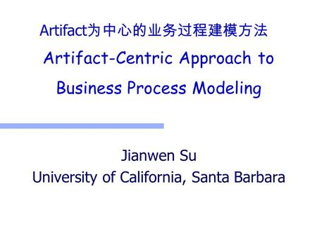Artifact-Centric Approach to Business Process Modeling Jianwen Su University of California, Santa Barbara Artifact 为中心的业务过程建模方法.
