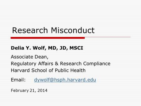 Research Misconduct Delia Y. Wolf, MD, JD, MSCI Associate Dean, Regulatory Affairs & Research Compliance Harvard School of Public Health