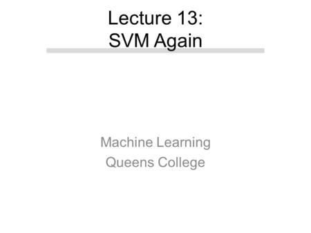 Machine Learning Queens College Lecture 13: SVM Again.