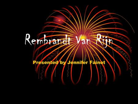 Rembrandt Van Rijn Presented by Jennifer Fainot. Rembrandt 1606-1669 At the age of 13 Rembrandt began Latin school to prepare for a life in politics.