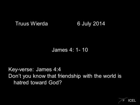 ICEL Truus Wierda 6 July 2014 James 4: 1- 10 Key-verse: James 4:4 Don't you know that friendship with the world is hatred toward God?