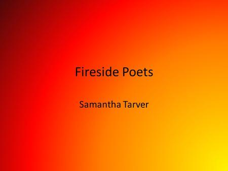 Fireside Poets Samantha Tarver. The Fireside Poets The Fireside poets were a group of American poets who were the first to rival British poets in popularity.