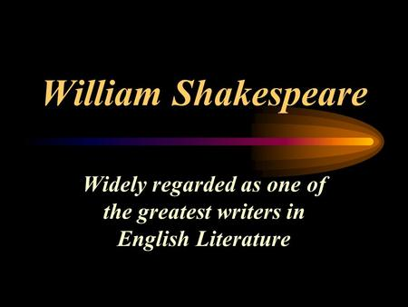 William Shakespeare Widely regarded as one of the greatest writers in English Literature.