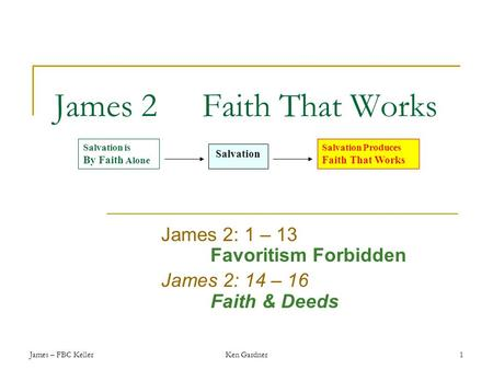 James – FBC KellerKen Gardner1 James 2Faith That Works James 2: 1 – 13 Favoritism Forbidden James 2: 14 – 16 Faith & Deeds Salvation is By Faith Alone.