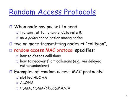 1 Random Access Protocols r When node has packet to send m transmit at full channel data rate R. m no a priori coordination among nodes  two or more transmitting.