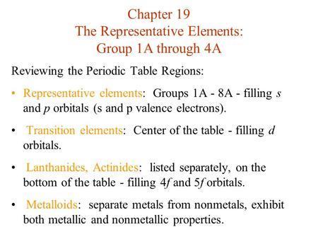 Chapter 19 The Representative Elements: Group 1A through 4A Reviewing the Periodic Table Regions: Representative elements: Groups 1A - 8A - filling s and.
