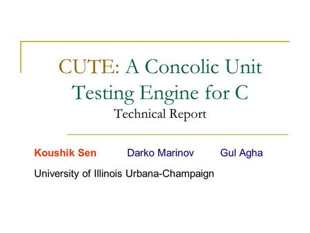 CUTE: A Concolic Unit Testing Engine for C Technical Report Koushik SenDarko MarinovGul Agha University of Illinois Urbana-Champaign.