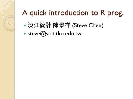 A quick introduction to R prog. 淡江統計 陳景祥 (Steve Chen)