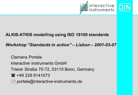 "ALKIS-ATKIS modelling using ISO 19100 standards Workshop ""Standards in action"" – Lisbon – 2001-03-07 Clemens Portele interactive instruments GmbH Trierer."