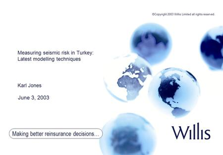 Making better reinsurance decisions… Measuring seismic risk in Turkey: Latest modelling techniques Karl Jones June 3, 2003 ©Copyright 2003 Willis Limited.