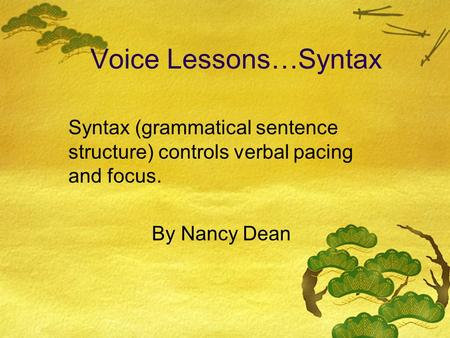 Voice Lessons…Syntax Syntax (grammatical sentence structure) controls verbal pacing and focus. By Nancy Dean.