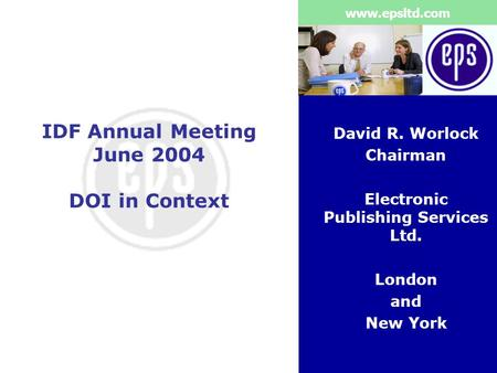 Www.epsltd.com IDF Annual Meeting June 2004 DOI in Context David R. Worlock Chairman Electronic Publishing Services Ltd. London and New York.