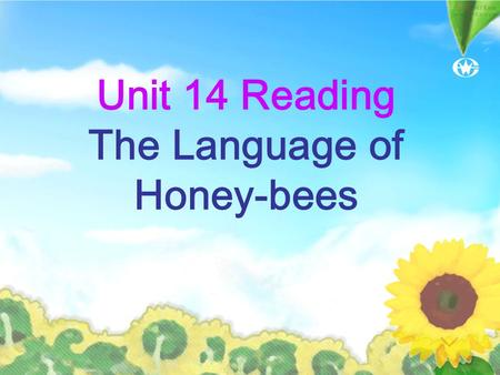 Unit 14 Reading The Language of Honey-bees Discussion How do people communicate with each other? How about animals? spoken language written language.