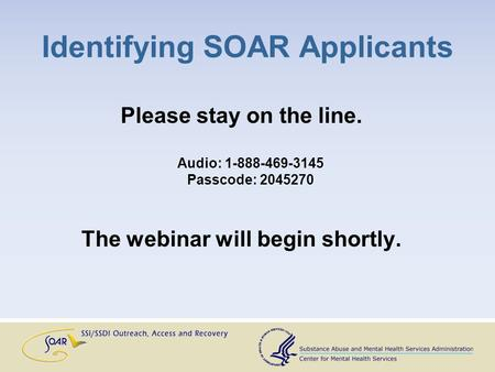 Identifying SOAR Applicants Please stay on the line. Audio: 1-888-469-3145 Passcode: 2045270 The webinar will begin shortly.