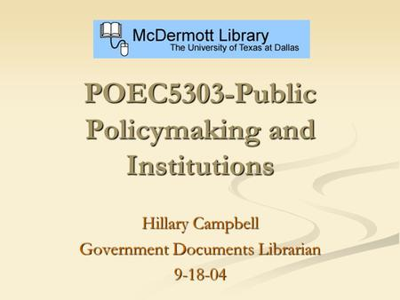 POEC5303-Public Policymaking and Institutions Hillary Campbell Government Documents Librarian 9-18-04.