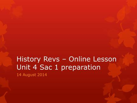 History Revs – Online Lesson Unit 4 Sac 1 preparation 14 August 2014.