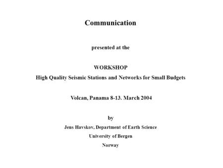 Communication presented at the WORKSHOP High Quality Seismic Stations and Networks for Small Budgets Volcan, Panama 8-13. March 2004 by Jens Havskov, Department.